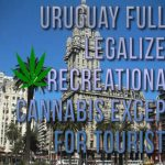 Uruguay Fully Legalizes Recreational Cannabis Except For Tourists